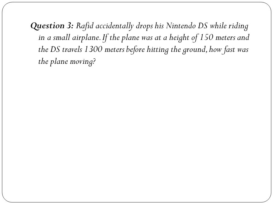 Question 3: Rafid accidentally drops his Nintendo DS while riding in a small airplane.