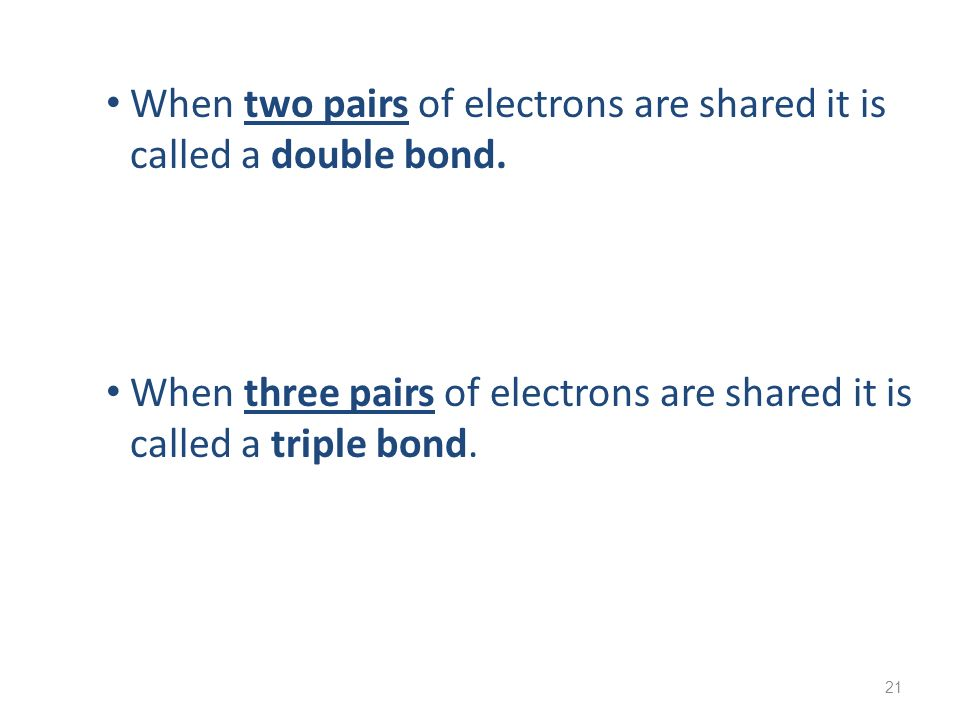 When two pairs of electrons are shared it is called a double bond.