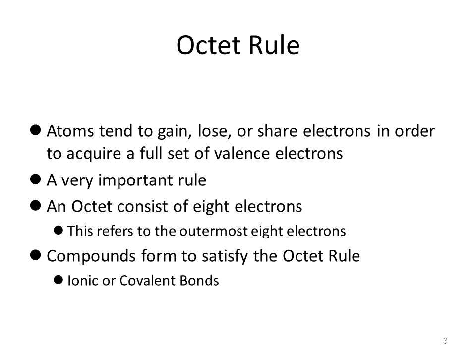 Octet Rule Atoms tend to gain, lose, or share electrons in order to acquire a full set of valence electrons.