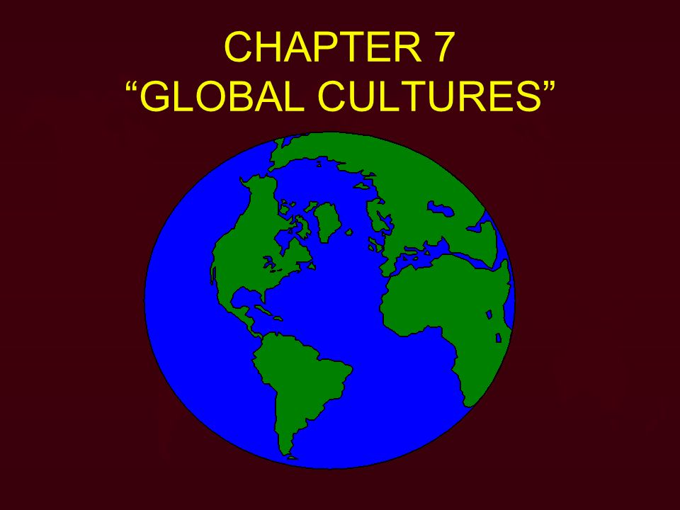 CHAPTER 7 GLOBAL CULTURES