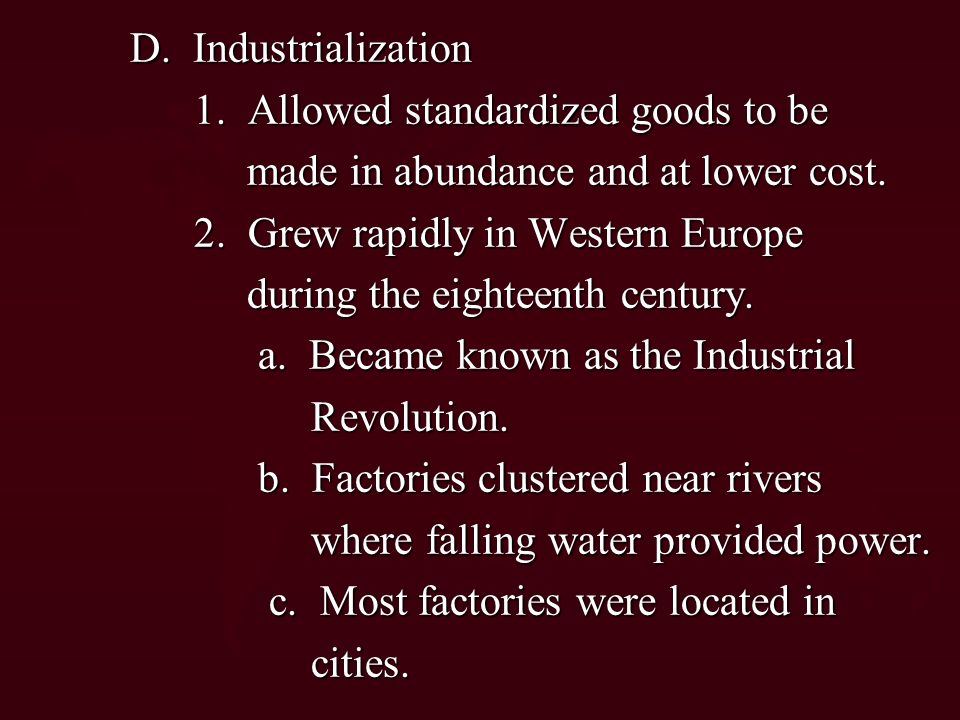 D. Industrialization 1. Allowed standardized goods to be. made in abundance and at lower cost. 2. Grew rapidly in Western Europe.