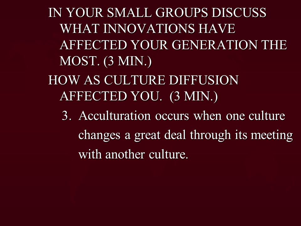 IN YOUR SMALL GROUPS DISCUSS WHAT INNOVATIONS HAVE AFFECTED YOUR GENERATION THE MOST. (3 MIN.)