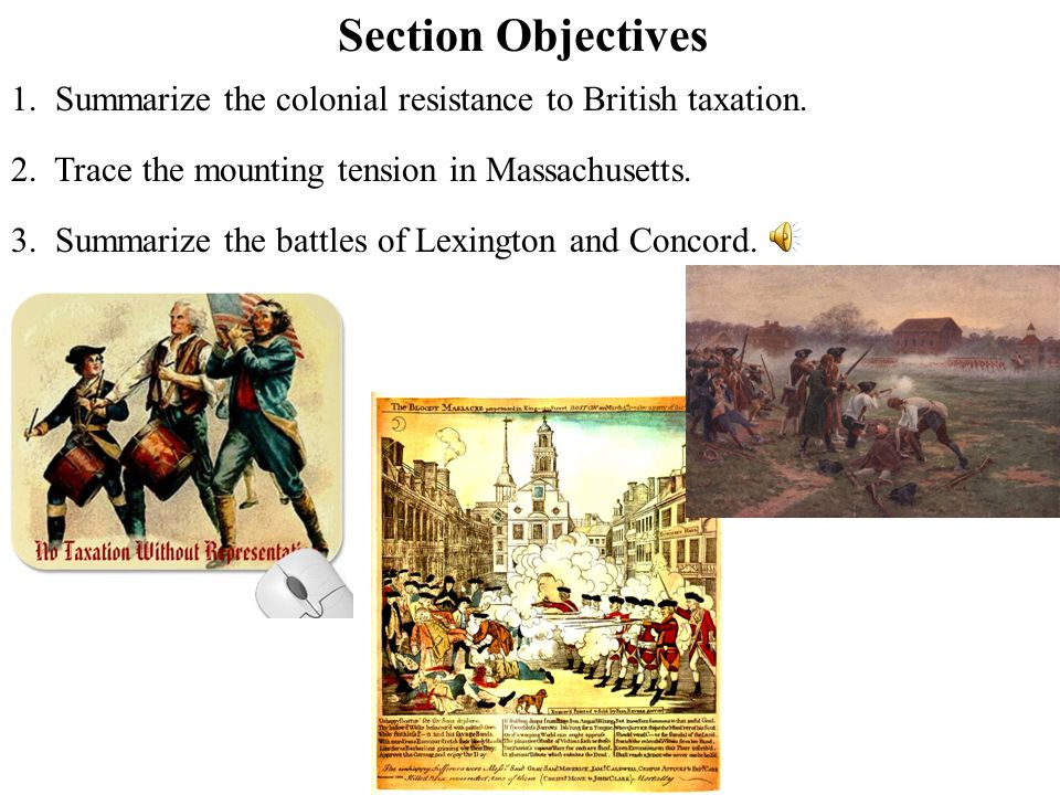 Section Objectives 1. Summarize the colonial resistance to British taxation. 2. Trace the mounting tension in Massachusetts.