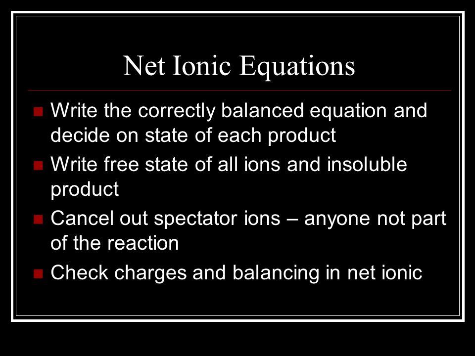 Net Ionic Equations Write the correctly balanced equation and decide on state of each product. Write free state of all ions and insoluble product.