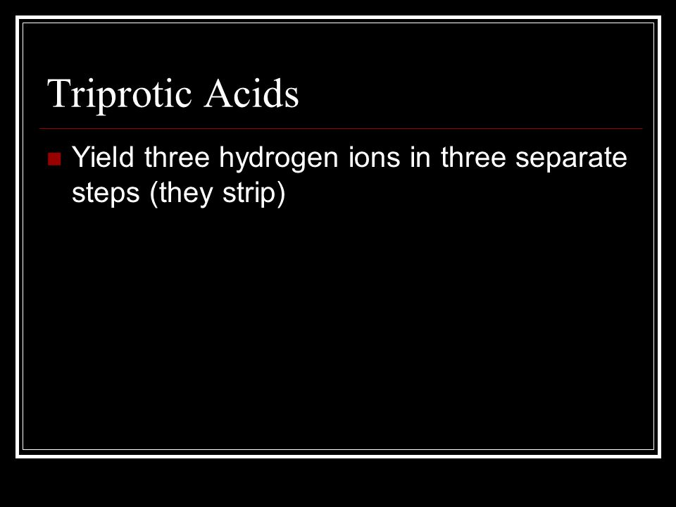 Triprotic Acids Yield three hydrogen ions in three separate steps (they strip)