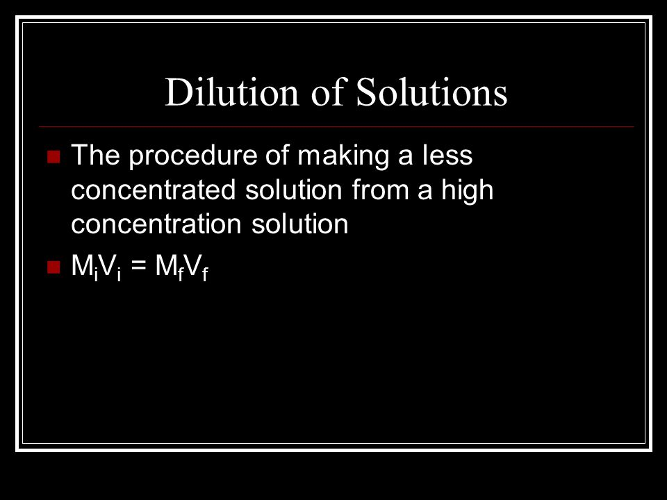 Dilution of Solutions The procedure of making a less concentrated solution from a high concentration solution.