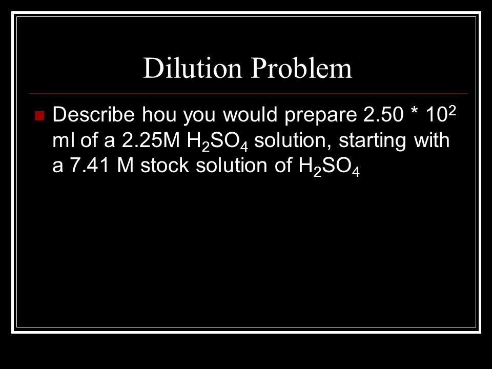 Dilution Problem Describe hou you would prepare 2.50 * 102 ml of a 2.25M H2SO4 solution, starting with a 7.41 M stock solution of H2SO4.