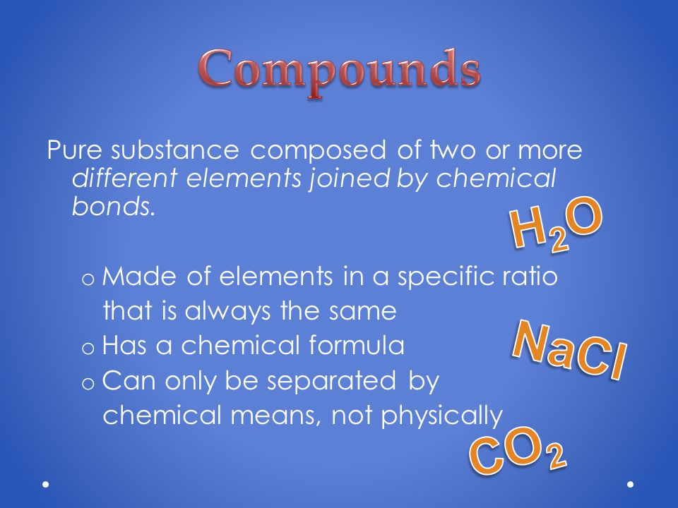 Compounds Pure substance composed of two or more different elements joined by chemical bonds. Made of elements in a specific ratio.