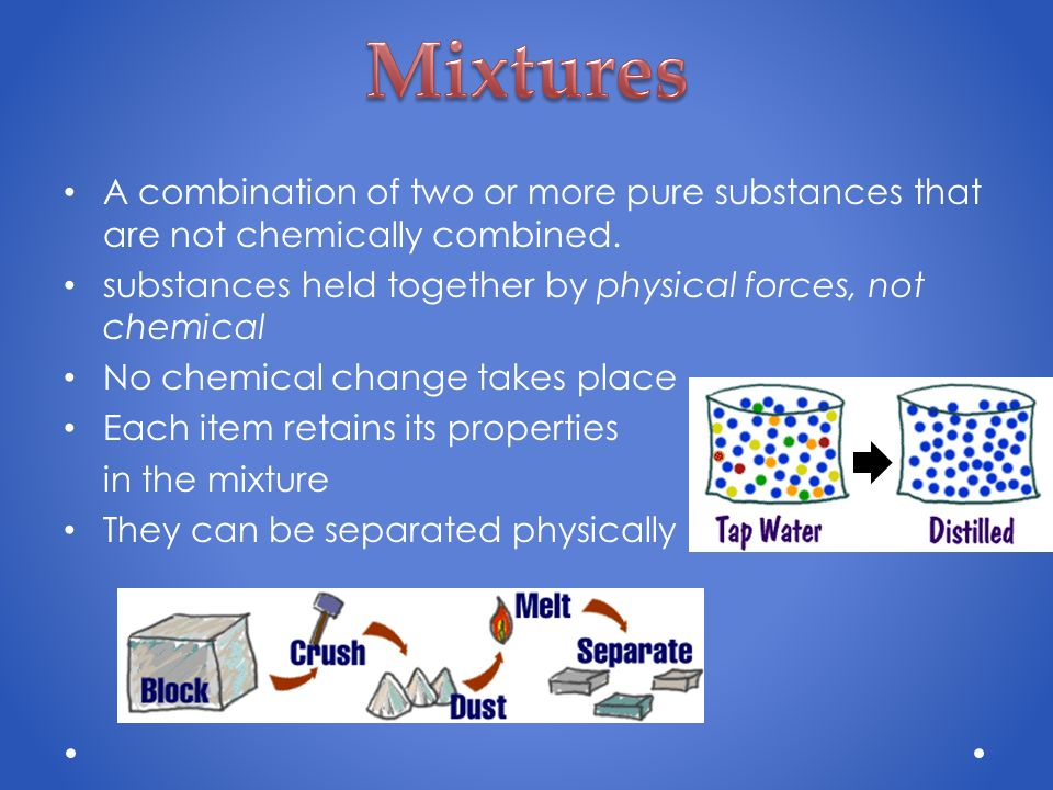 Mixtures A combination of two or more pure substances that are not chemically combined. substances held together by physical forces, not chemical.