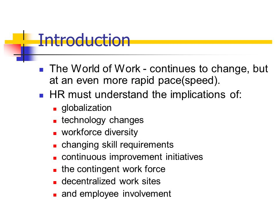 Introduction The World of Work - continues to change, but at an even more rapid pace(speed). HR must understand the implications of:
