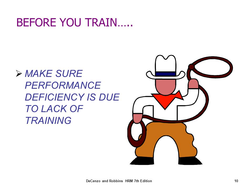 BEFORE YOU TRAIN….. MAKE SURE PERFORMANCE DEFICIENCY IS DUE TO LACK OF TRAINING.