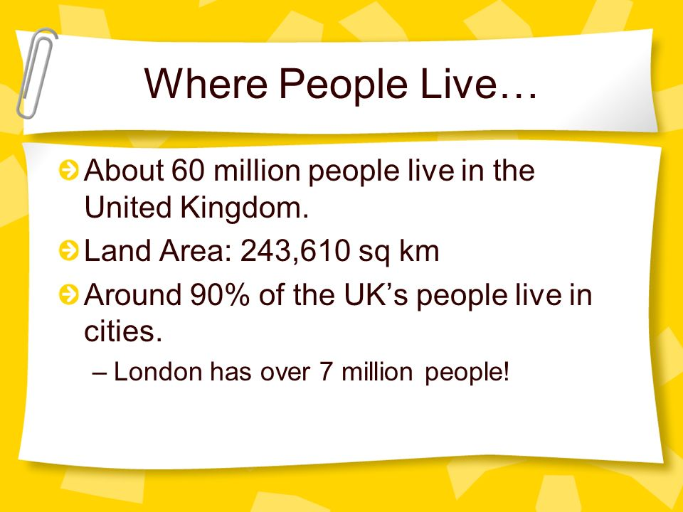 Where People Live… About 60 million people live in the United Kingdom.