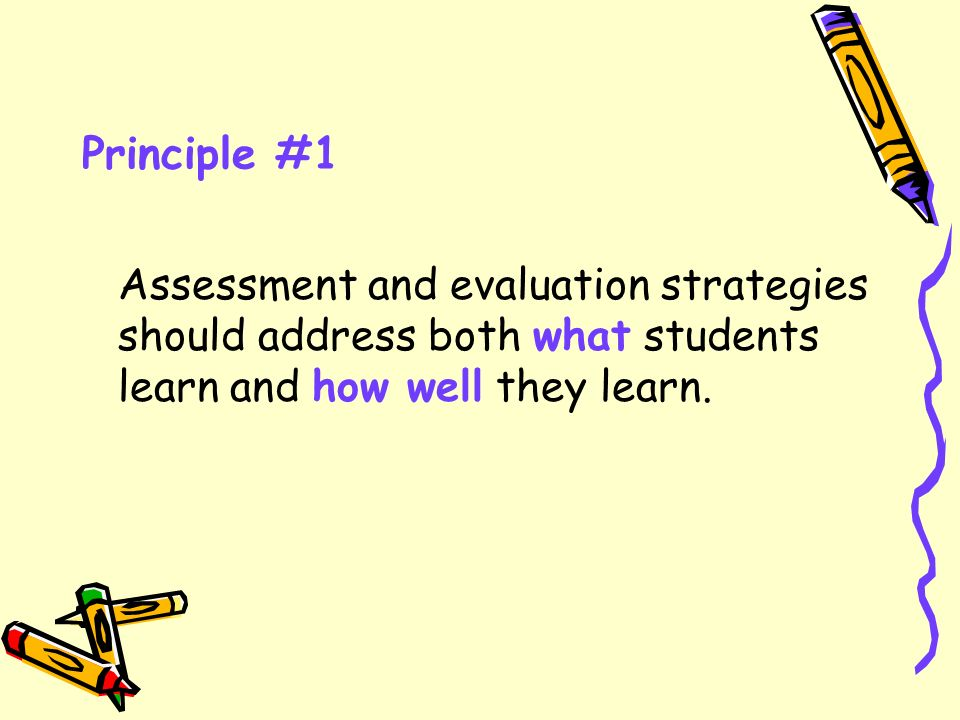 Principle #1 Assessment and evaluation strategies should address both what students learn and how well they learn.