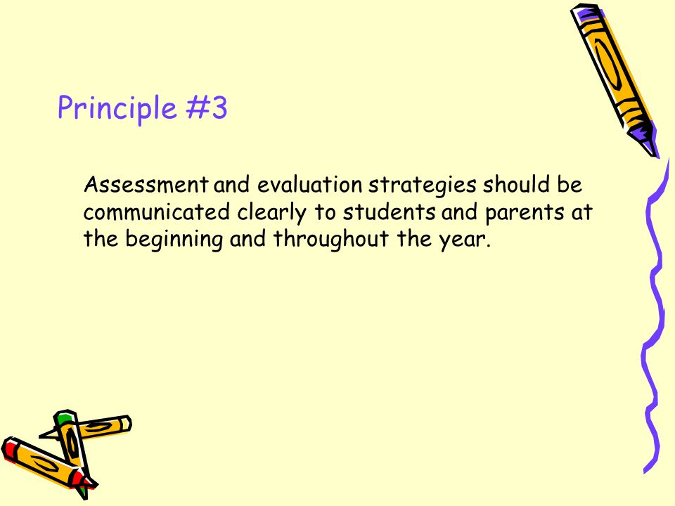 Principle #3 Assessment and evaluation strategies should be communicated clearly to students and parents at the beginning and throughout the year.