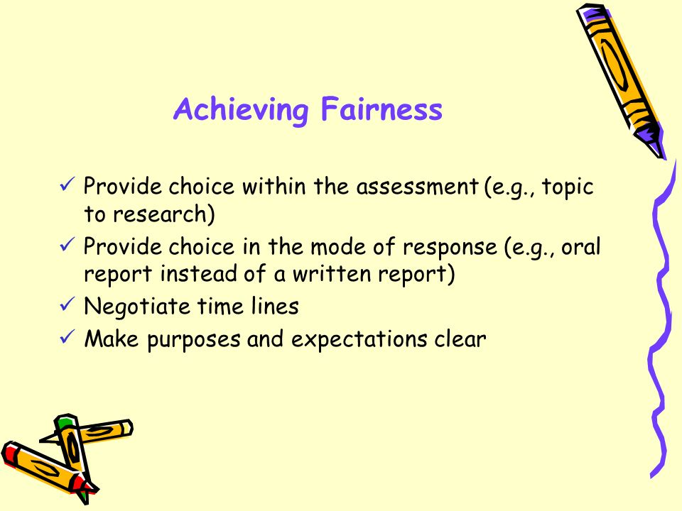 Achieving Fairness Provide choice within the assessment (e.g., topic to research)