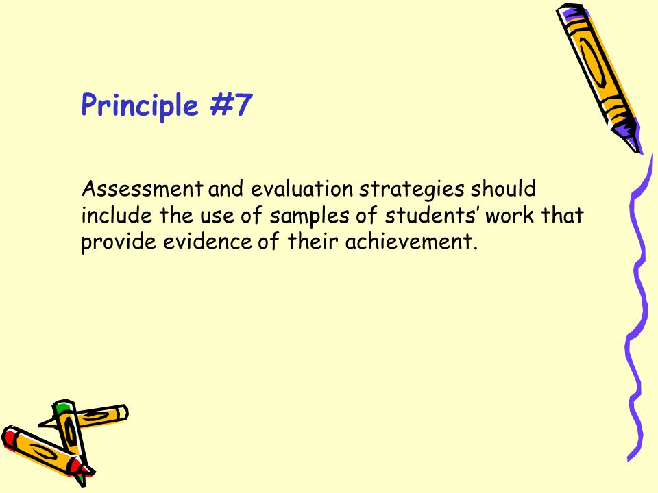 Principle #7 Assessment and evaluation strategies should include the use of samples of students' work that provide evidence of their achievement.