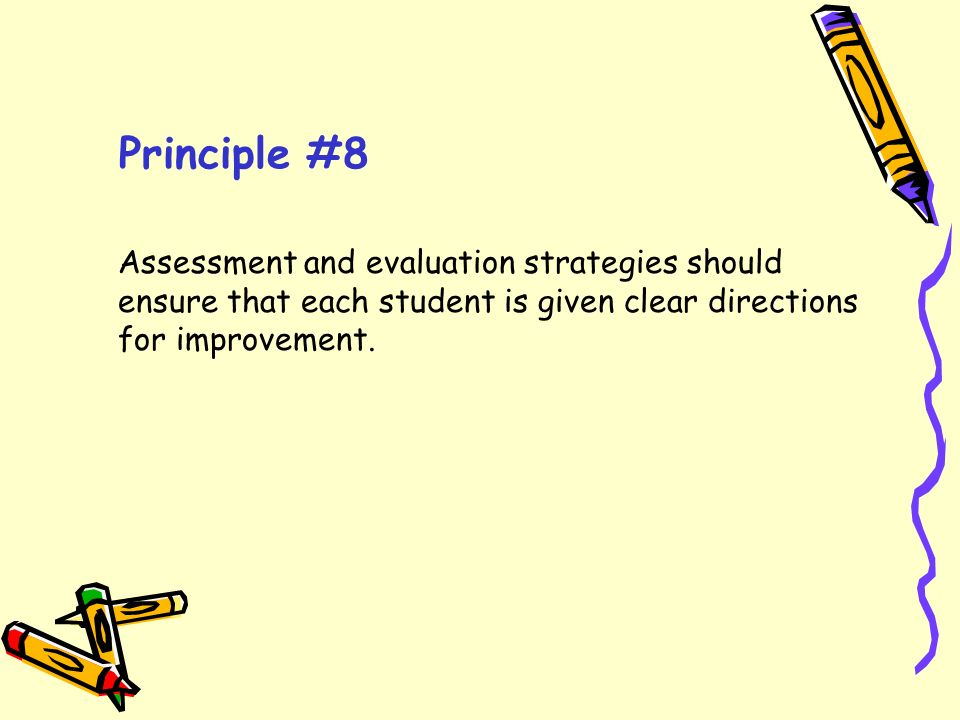 Principle #8 Assessment and evaluation strategies should ensure that each student is given clear directions for improvement.