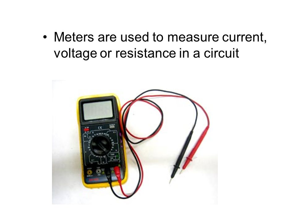 Meters are used to measure current, voltage or resistance in a circuit
