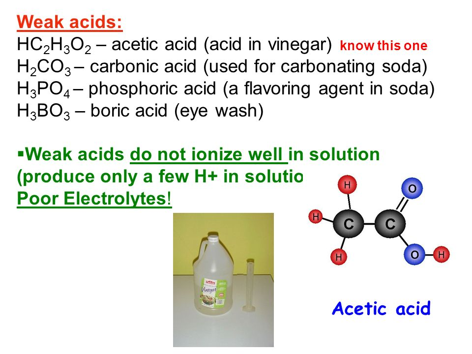 Weak acids: HC2H3O2 – acetic acid (acid in vinegar) know this one. H2CO3 – carbonic acid (used for carbonating soda)