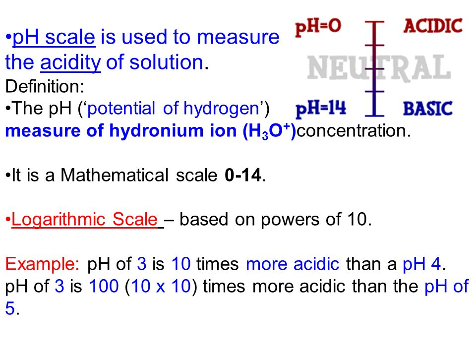 pH scale is used to measure the acidity of solution.