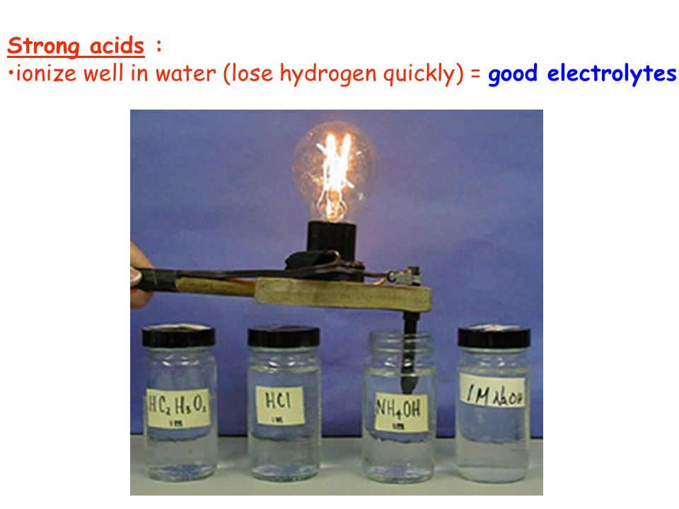 Strong acids : ionize well in water (lose hydrogen quickly) = good electrolytes