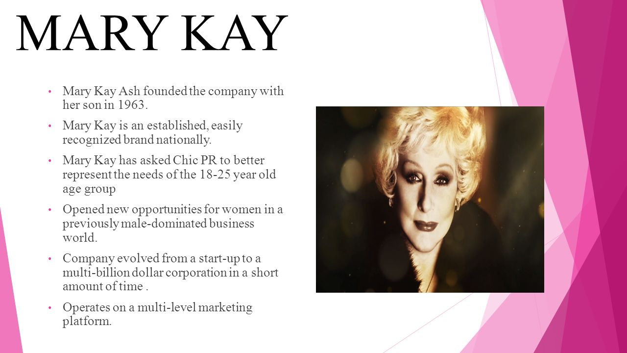 MARY KAY Mary Kay Ash founded the company with her son in 1963.