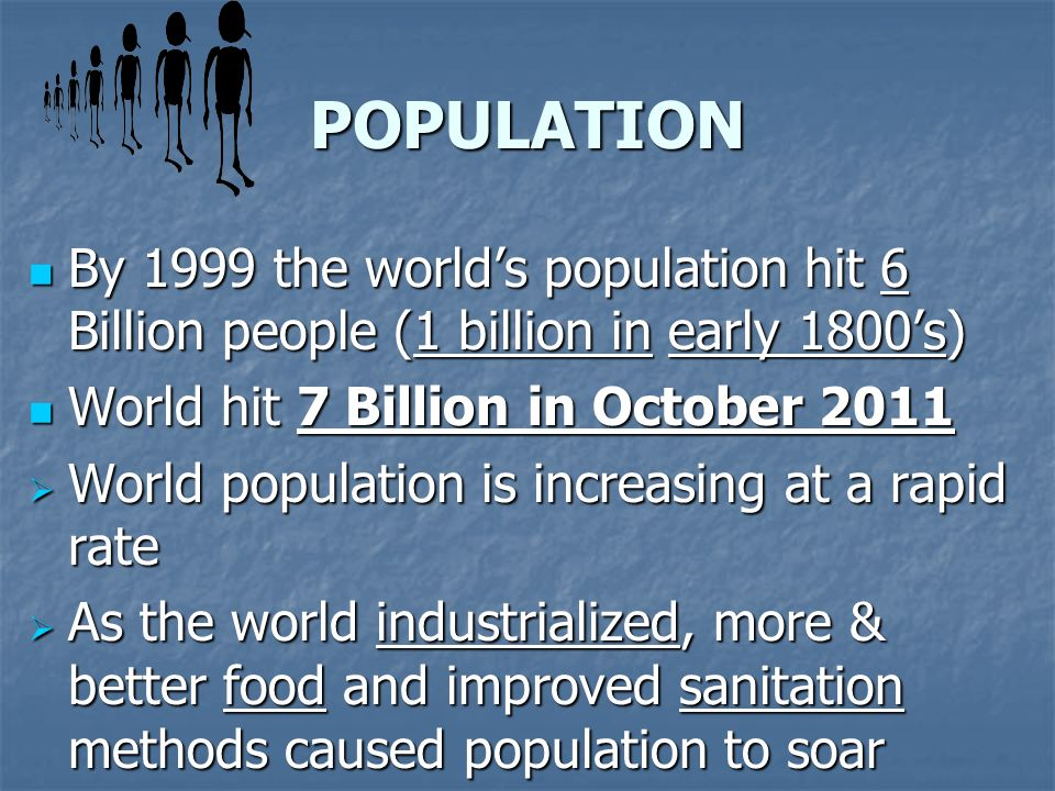 POPULATION By 1999 the world's population hit 6 Billion people (1 billion in early 1800's) World hit 7 Billion in October
