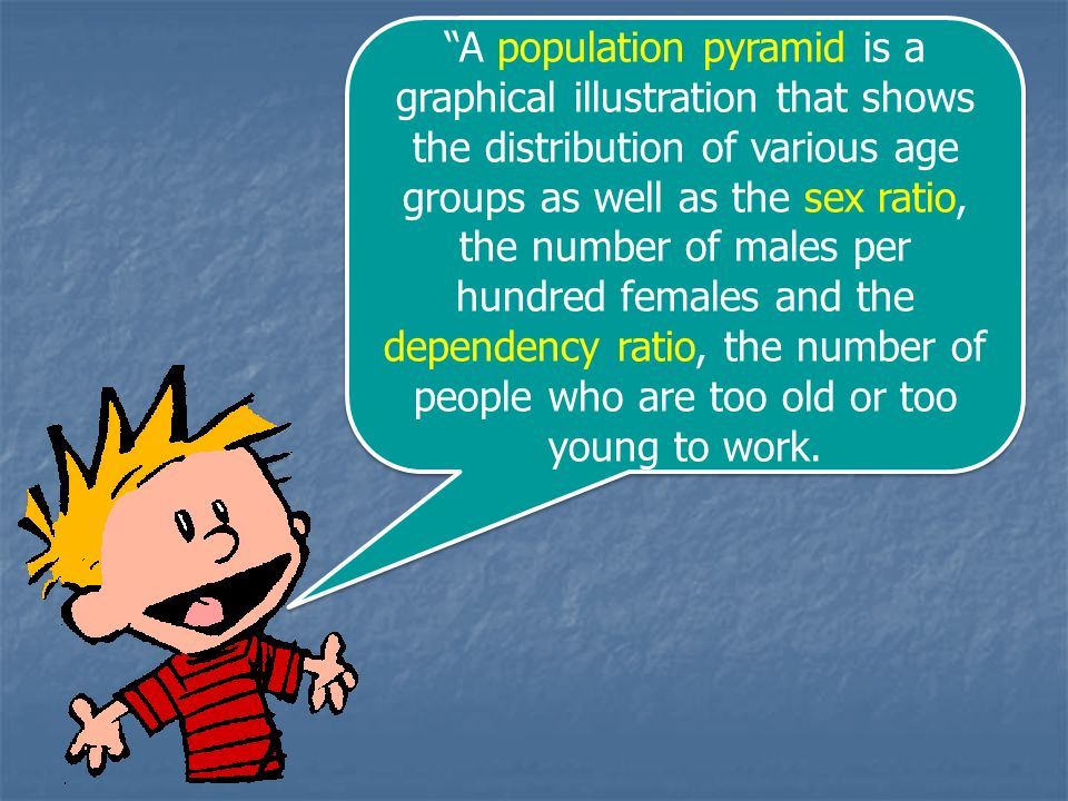 A population pyramid is a graphical illustration that shows the distribution of various age groups as well as the sex ratio, the number of males per hundred females and the dependency ratio, the number of people who are too old or too young to work.