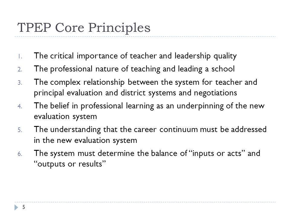 TPEP Core Principles The critical importance of teacher and leadership quality. The professional nature of teaching and leading a school.