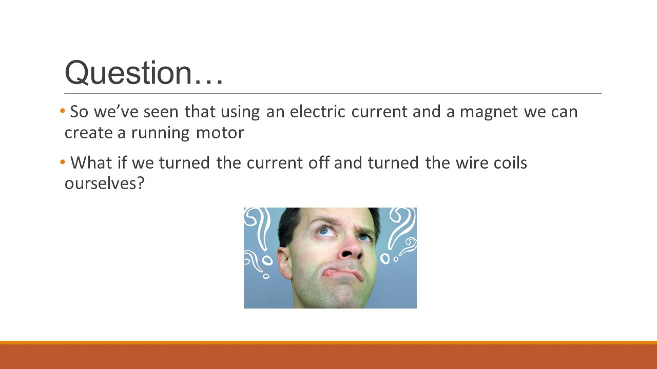 Question… So we've seen that using an electric current and a magnet we can create a running motor.
