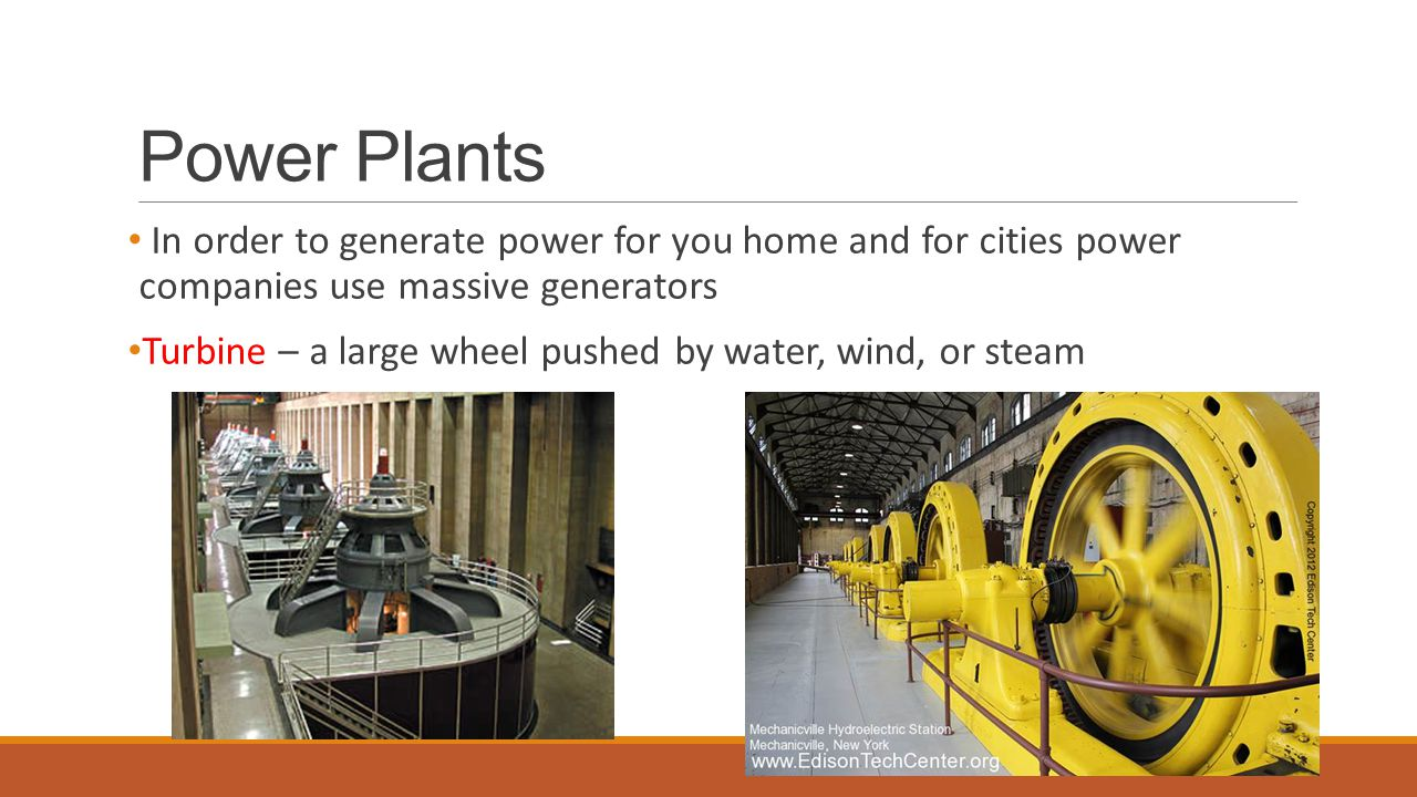 Power Plants In order to generate power for you home and for cities power companies use massive generators.