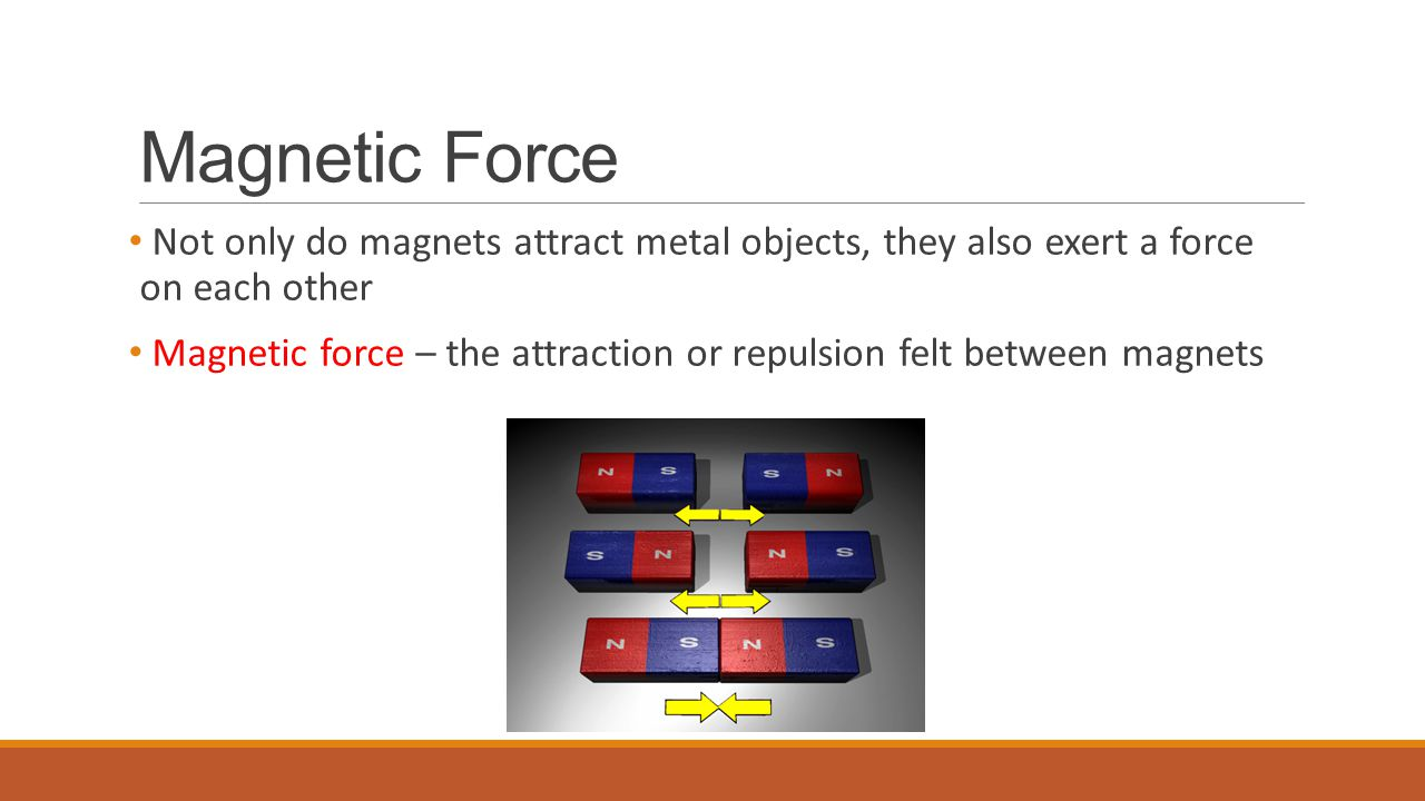 Magnetic Force Not only do magnets attract metal objects, they also exert a force on each other.