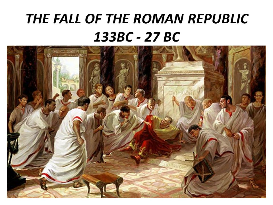 THE FALL OF THE ROMAN REPUBLIC 133BC - 27 BC