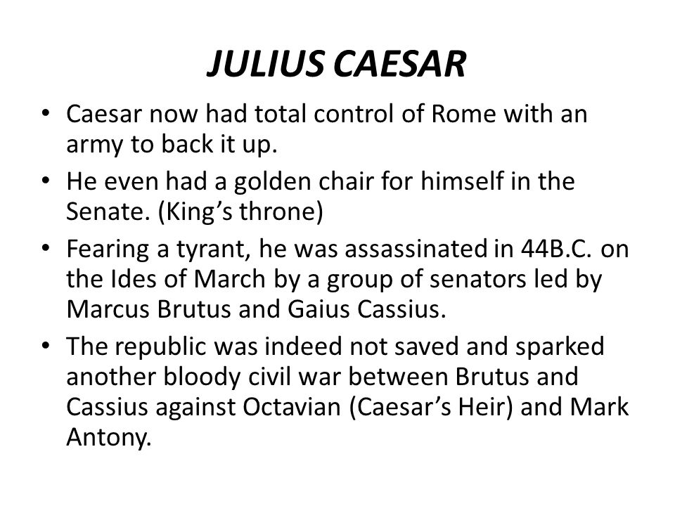 JULIUS CAESAR Caesar now had total control of Rome with an army to back it up. He even had a golden chair for himself in the Senate. (King's throne)