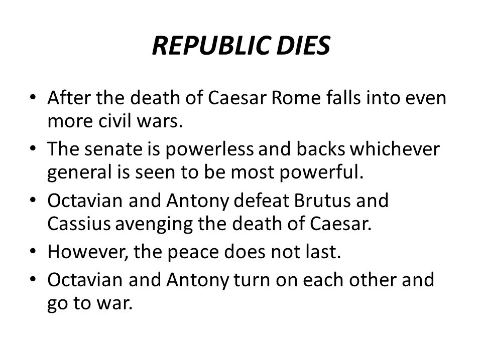 REPUBLIC DIES After the death of Caesar Rome falls into even more civil wars.