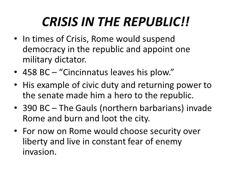 CRISIS IN THE REPUBLIC!! In times of Crisis, Rome would suspend democracy in the republic and appoint one military dictator.