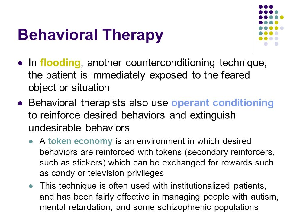 Behavioral Therapy In flooding, another counterconditioning technique, the patient is immediately exposed to the feared object or situation.