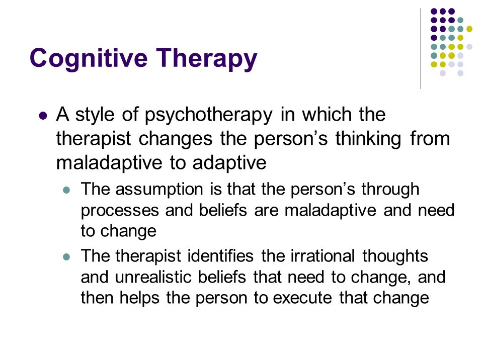 Cognitive Therapy A style of psychotherapy in which the therapist changes the person's thinking from maladaptive to adaptive.