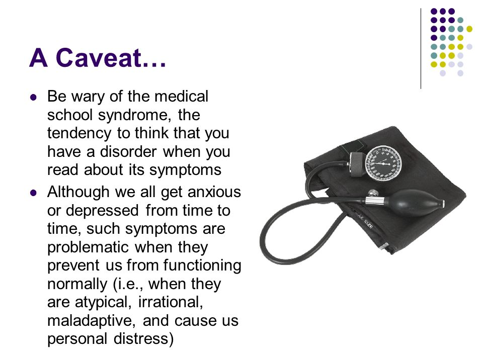 A Caveat… Be wary of the medical school syndrome, the tendency to think that you have a disorder when you read about its symptoms.