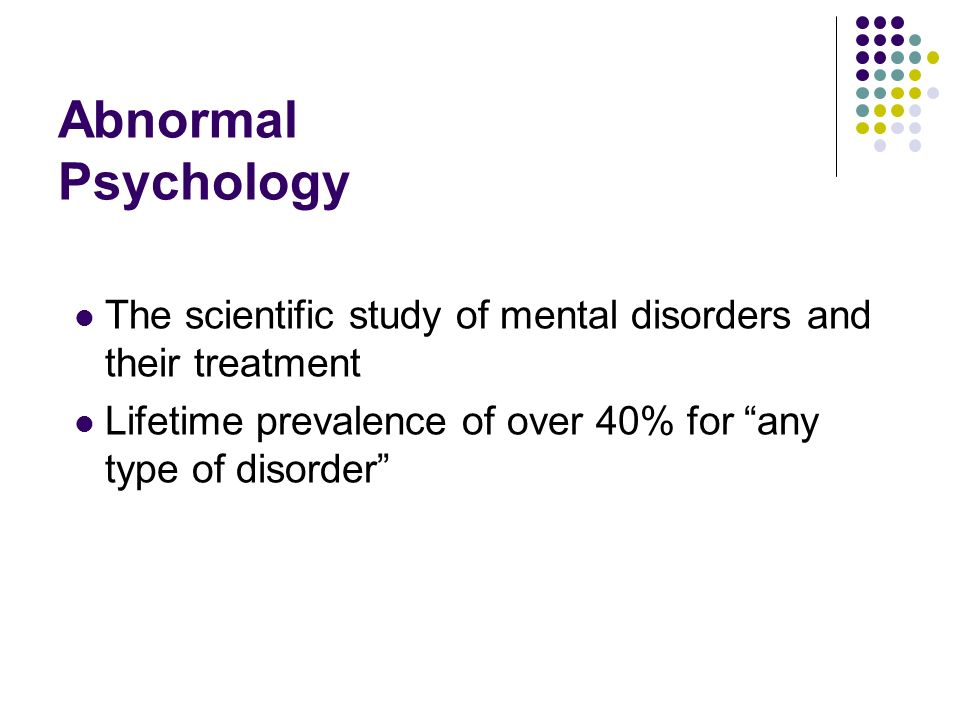 Abnormal Psychology The scientific study of mental disorders and their treatment.