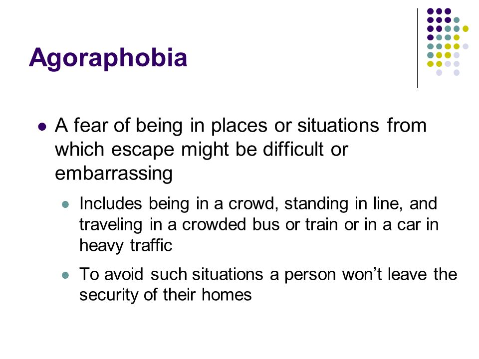 Agoraphobia A fear of being in places or situations from which escape might be difficult or embarrassing.
