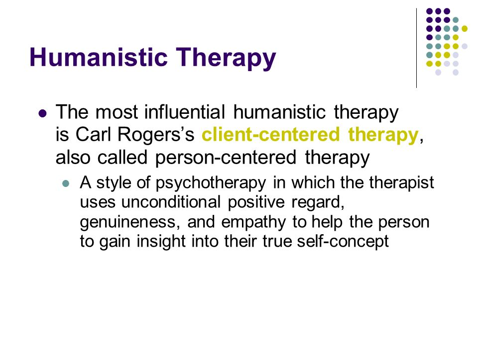 Humanistic Therapy The most influential humanistic therapy is Carl Rogers's client-centered therapy, also called person-centered therapy.