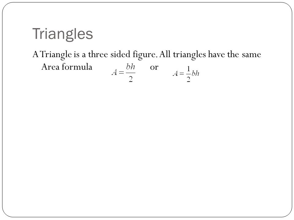 Triangles A Triangle is a three sided figure. All triangles have the same Area formula or