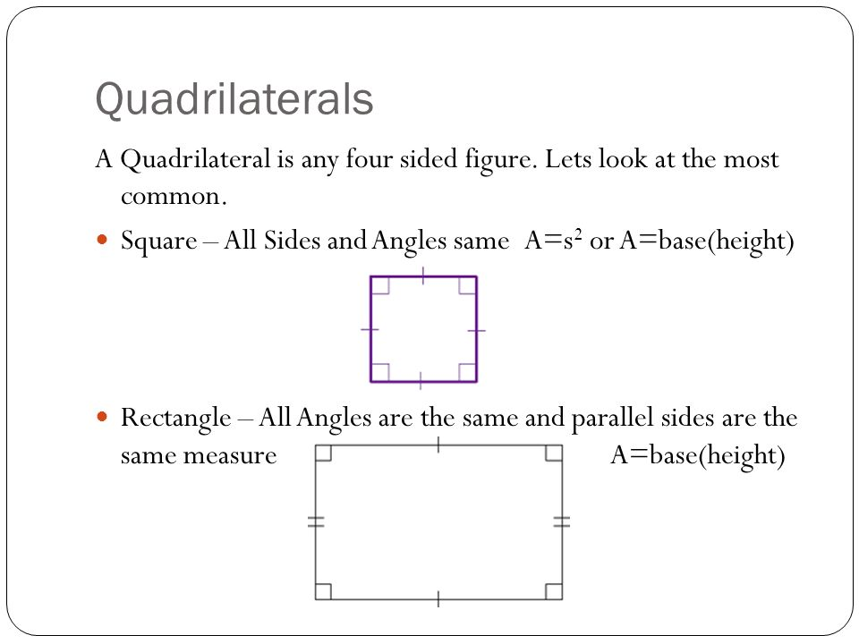 Quadrilaterals A Quadrilateral is any four sided figure. Lets look at the most common. Square – All Sides and Angles same A=s2 or A=base(height)