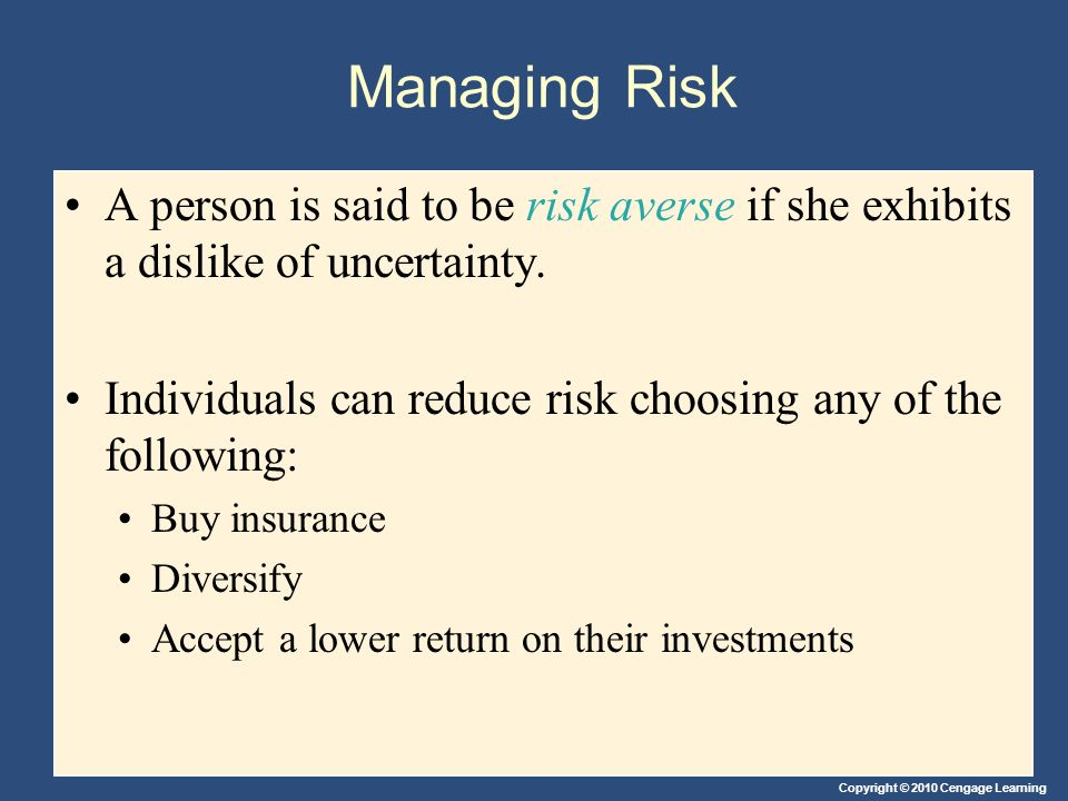 Managing Risk A person is said to be risk averse if she exhibits a dislike of uncertainty.