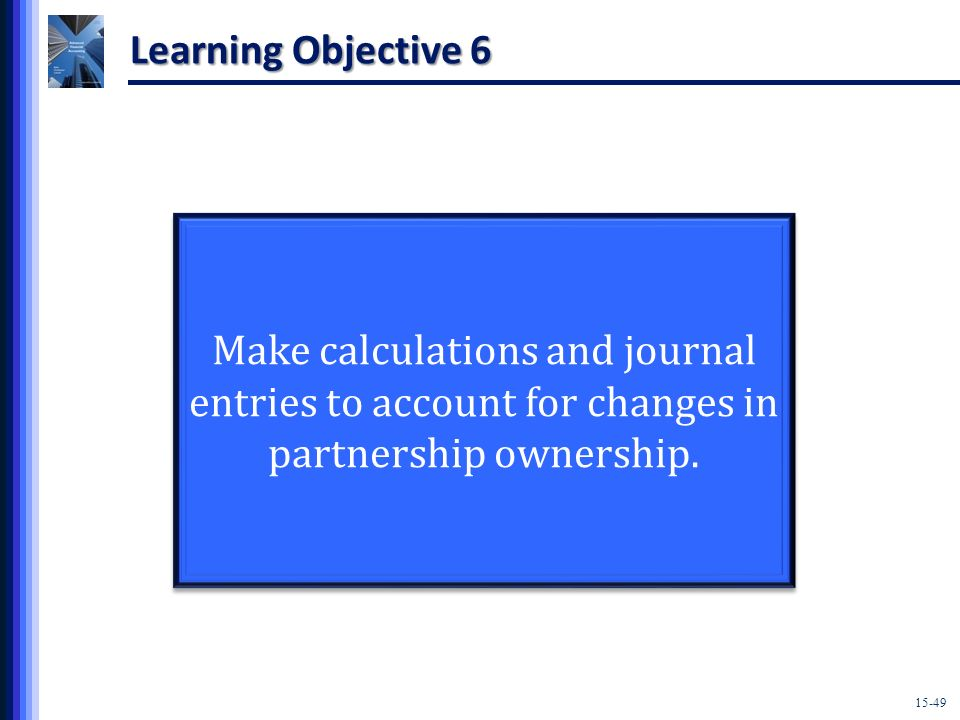 Learning Objective 6 Make calculations and journal entries to account for changes in partnership ownership.