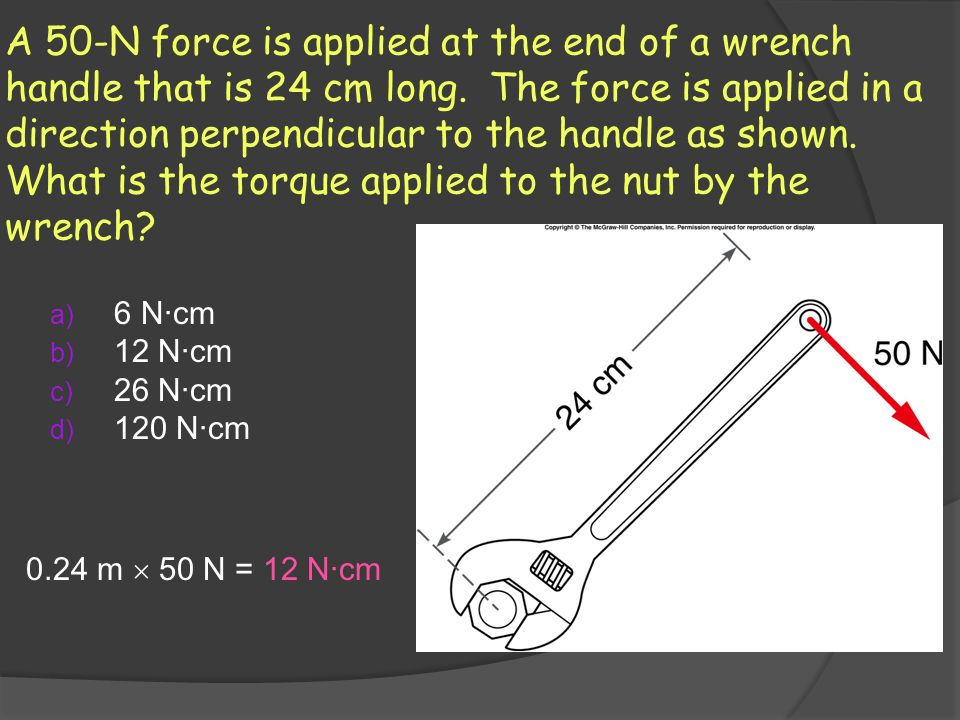 A 50-N force is applied at the end of a wrench handle that is 24 cm long. The force is applied in a direction perpendicular to the handle as shown. What is the torque applied to the nut by the wrench