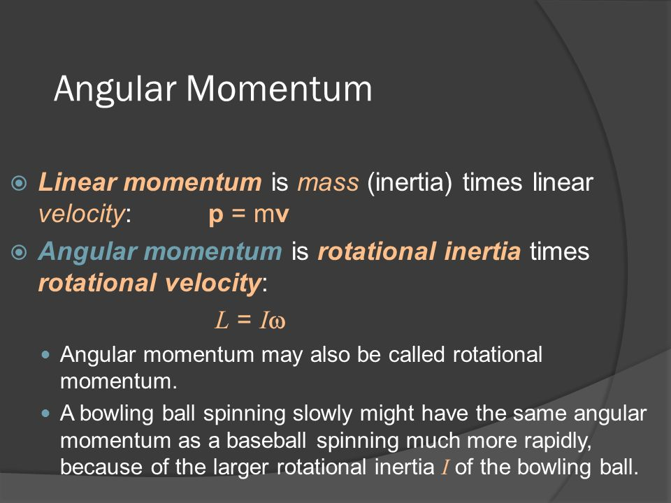 Angular Momentum Linear momentum is mass (inertia) times linear velocity: p = mv. Angular momentum is rotational inertia times rotational velocity: