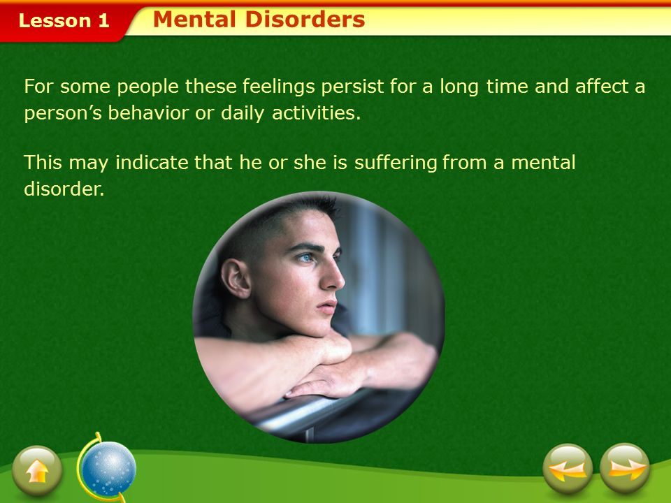 Mental Disorders For some people these feelings persist for a long time and affect a person's behavior or daily activities.