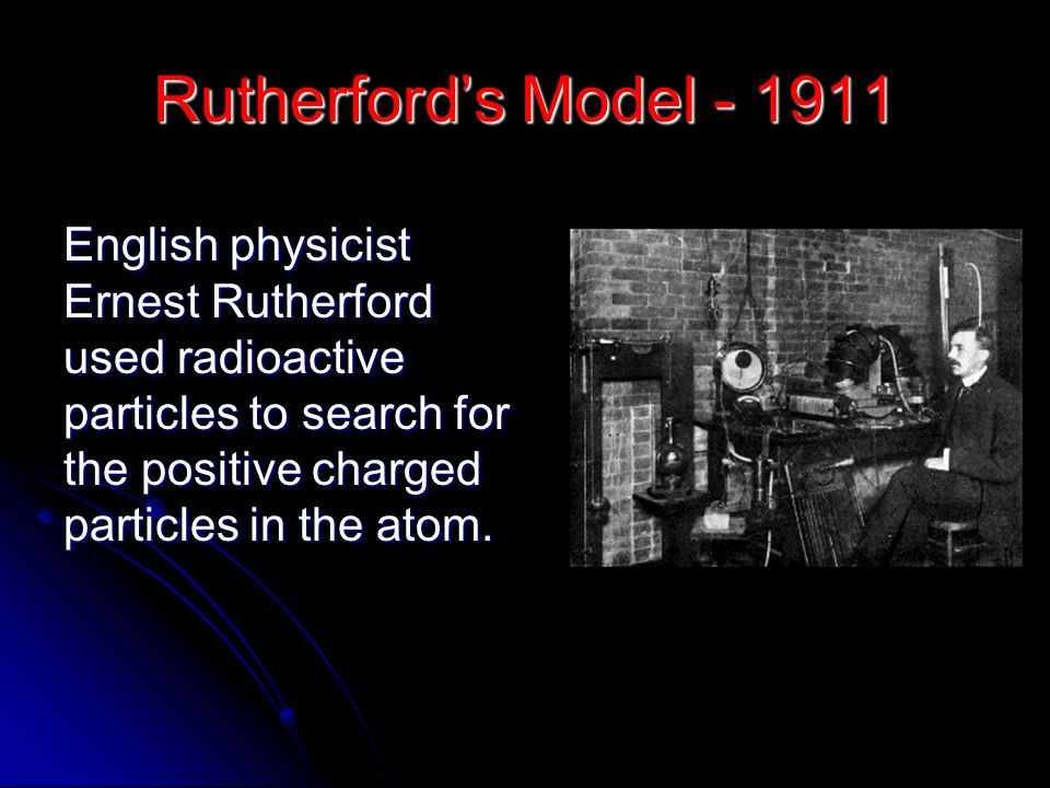 Rutherford's Model - 1911 English physicist Ernest Rutherford used radioactive particles to search for the positive charged particles in the atom.
